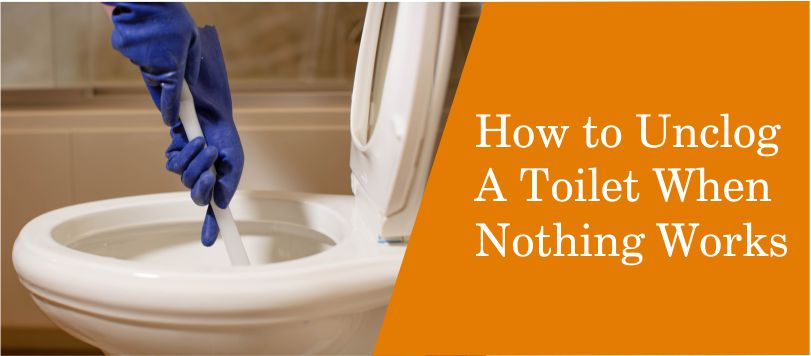 How to Unclog A Toilet When Nothing Works